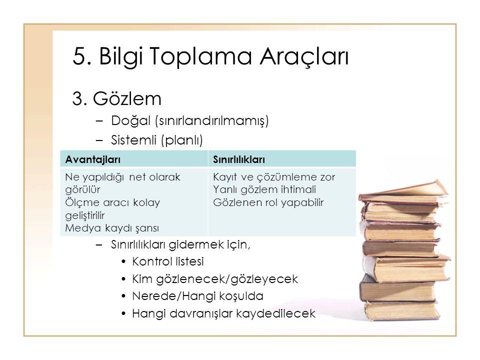 5. Bilgi Toplama Araçları 3. Gözlem –Doğal (sınırlandırılmamış) –Sistemli (planlı) –Sınırlılıkları gidermek için, Kontrol listesi Kim gözlenecek/gözle