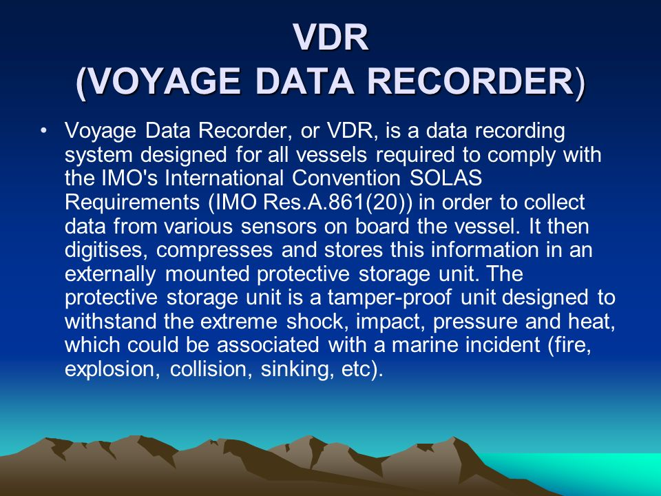 VDR (VOYAGE DATA RECORDER) Voyage Data Recorder, or VDR, is a data recording system designed for all vessels required to comply with the IMO's Interna