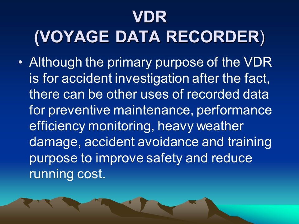 VDR (VOYAGE DATA RECORDER) Although the primary purpose of the VDR is for accident investigation after the fact, there can be other uses of recorded d
