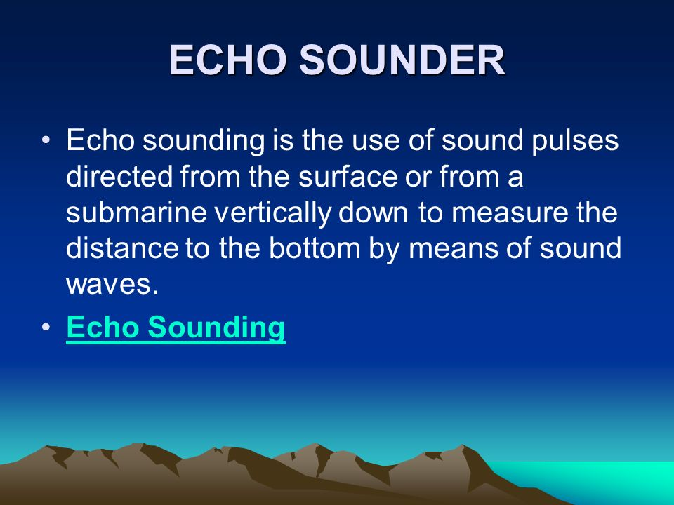 ECHO SOUNDER Echo sounding is the use of sound pulses directed from the surface or from a submarine vertically down to measure the distance to the bot