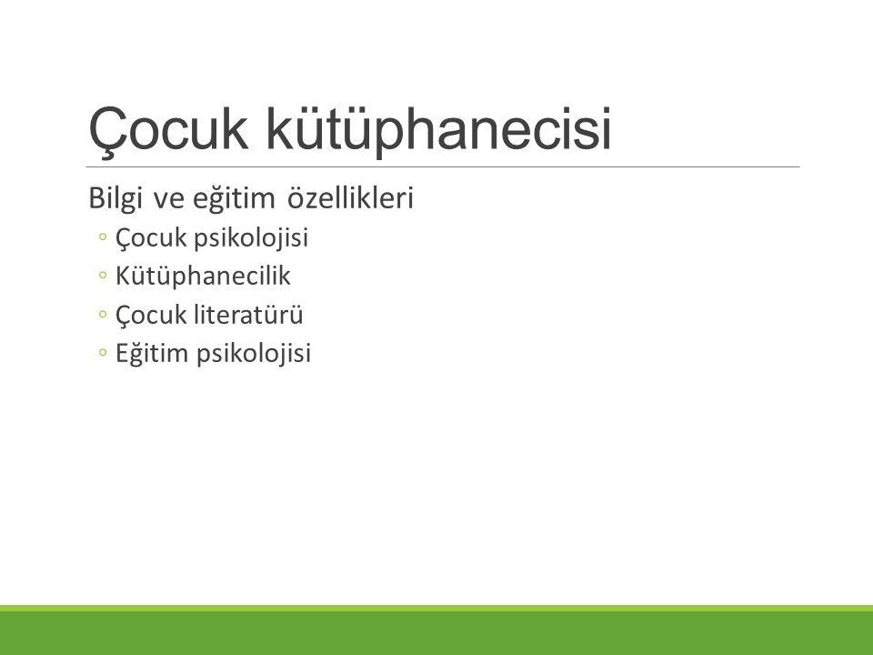 Çocuk kütüphanecisi Bilgi ve eğitim özellikleri ◦Çocuk psikolojisi ◦Kütüphanecilik ◦Çocuk literatürü ◦Eğitim psikolojisi