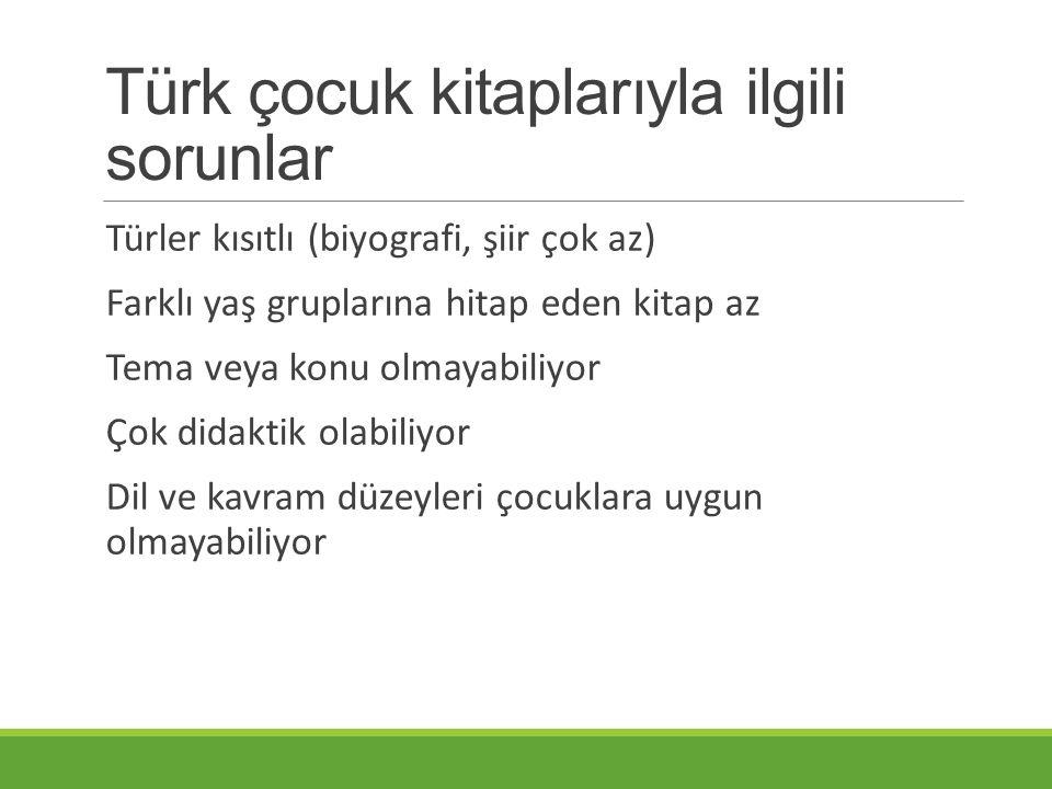 Türk çocuk kitaplarıyla ilgili sorunlar Türler kısıtlı (biyografi, şiir çok az) Farklı yaş gruplarına hitap eden kitap az Tema veya konu olmayabiliyor Çok didaktik olabiliyor Dil ve kavram düzeyleri çocuklara uygun olmayabiliyor
