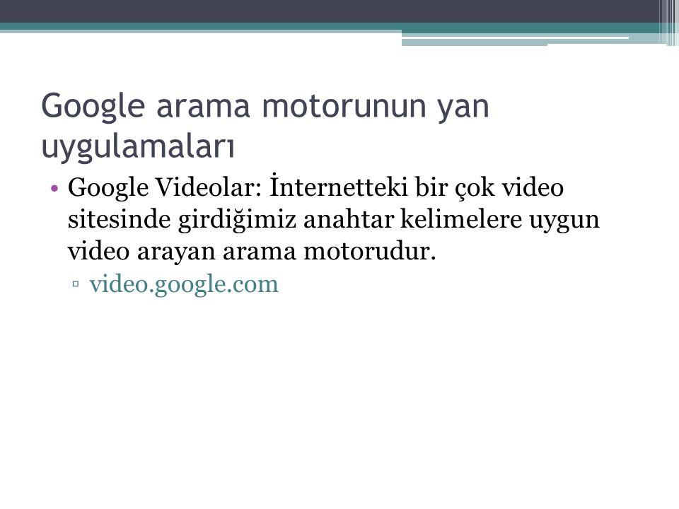 Google arama motorunun yan uygulamaları Google Videolar: İnternetteki bir çok video sitesinde girdiğimiz anahtar kelimelere uygun video arayan arama motorudur.