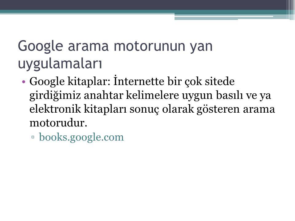 Google arama motorunun yan uygulamaları Google kitaplar: İnternette bir çok sitede girdiğimiz anahtar kelimelere uygun basılı ve ya elektronik kitapları sonuç olarak gösteren arama motorudur.