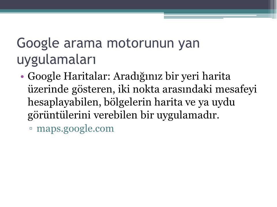 Google arama motorunun yan uygulamaları Google Haritalar: Aradığınız bir yeri harita üzerinde gösteren, iki nokta arasındaki mesafeyi hesaplayabilen, bölgelerin harita ve ya uydu görüntülerini verebilen bir uygulamadır.