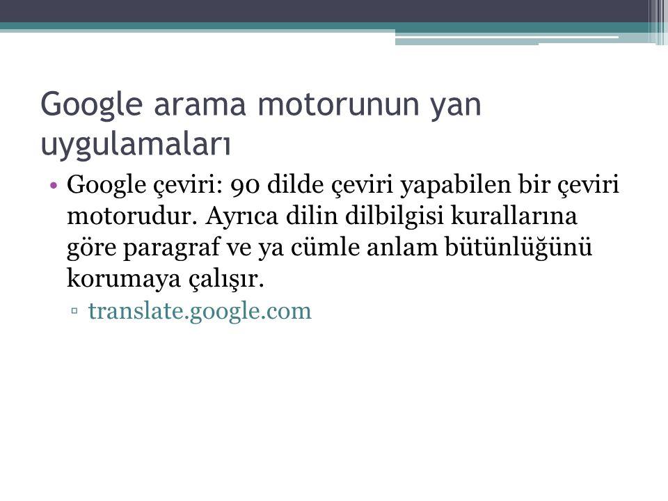 Google arama motorunun yan uygulamaları Google çeviri: 90 dilde çeviri yapabilen bir çeviri motorudur.