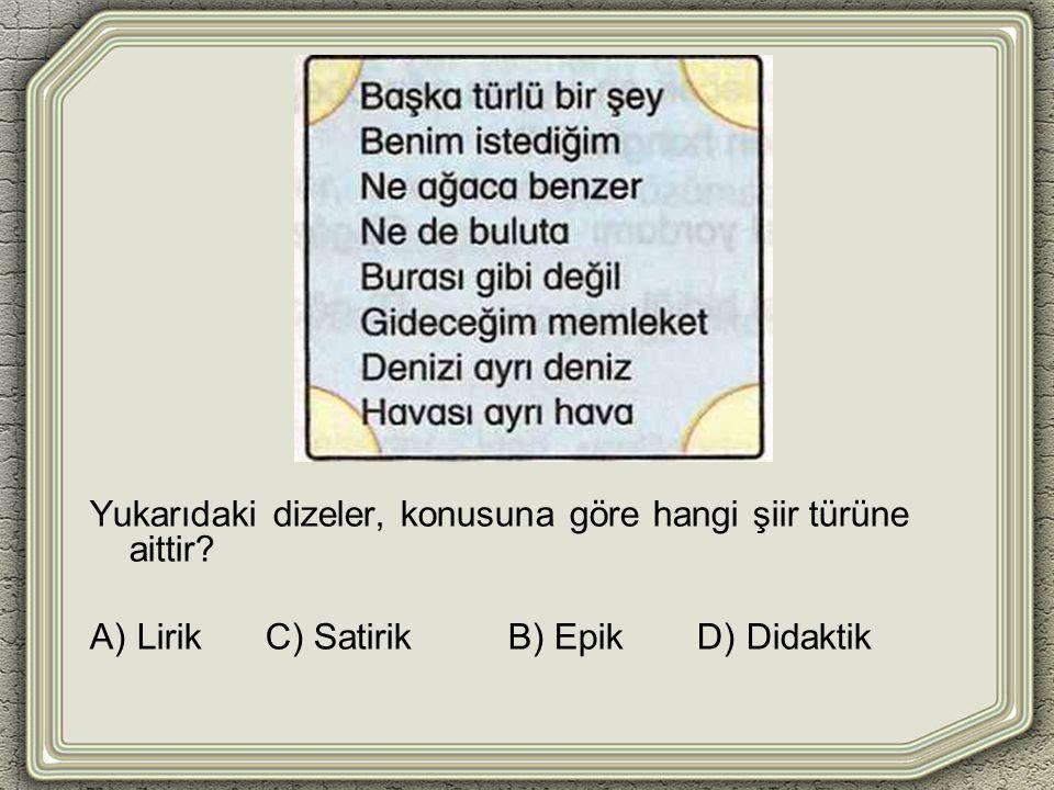 Yukarıdaki dizeler, konusuna göre hangi şiir türüne aittir A) Lirik C) Satirik B) Epik D) Didaktik
