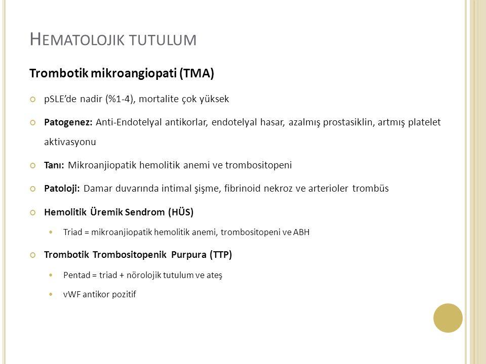 Trombotik mikroangiopati (TMA) pSLE'de nadir (%1-4), mortalite çok yüksek Patogenez: Anti-Endotelyal antikorlar, endotelyal hasar, azalmış prostasiklin, artmış platelet aktivasyonu Tanı: Mikroanjiopatik hemolitik anemi ve trombositopeni Patoloji: Damar duvarında intimal şişme, fibrinoid nekroz ve arterioler trombüs Hemolitik Üremik Sendrom (HÜS) Triad = mikroanjiopatik hemolitik anemi, trombositopeni ve ABH Trombotik Trombositopenik Purpura (TTP) Pentad = triad + nörolojik tutulum ve ateş vWF antikor pozitif