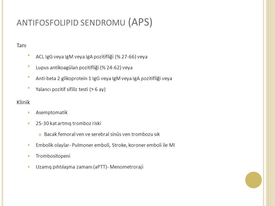 ANTIFOSFOLIPID SENDROMU (APS) Tanı ACL IgG veya IgM veya IgA pozitifliği (% 27-66) veya Lupus antikoagülan pozitifliği (% 24-62) veya Anti-beta 2 glikoprotein 1 IgG veya IgM veya IgA pozitifliği veya Yalancı pozitif sifiliz testi (> 6 ay) Klinik Asemptomatik 25-30 kat artmış tromboz riski Bacak femoral ven ve serebral sinüs ven trombozu sık Embolik olaylar- Pulmoner emboli, Stroke, koroner emboli ile MI Trombositopeni Uzamış pıhtılaşma zamanı (aPTT)- Menometroraji