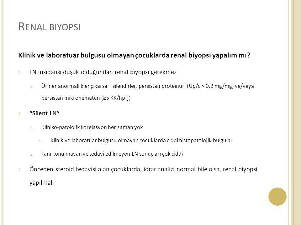 R ENAL BIYOPSI Klinik ve laboratuar bulgusu olmayan çocuklarda renal biyopsi yapalım mı? 1. LN insidansı düşük olduğundan renal biyopsi gerekmez 1. Ür