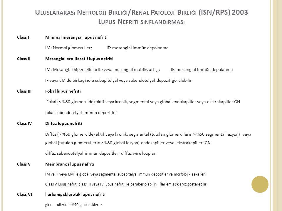 U LUSLARARASı N EFROLOJI B IRLIĞI /R ENAL P ATOLOJI B IRLIĞI (ISN/RPS) 2003 L UPUS N EFRITI SıNFLANDıRMASı Class IMinimal mesangial lupus nefriti IM: Normal glomeruller; IF: mesangial immün depolanma Class II Mesangial proliferatif lupus nefriti IM: Mesangial hipersellularite veya mesangial matriks artışı; IF: mesangial immün depolanma IF veya EM de birkaç izole subepitelyal veya subendotelyal depozit görülebilir Class IIIFokal lupus nefriti Fokal (< %50 glomerulde) aktif veya kronik, segmental veya global endokapiller veya ekstrakapiller GN fokal subendotelyal immün depozitler Class IVDiffüz lupus nefriti Diffüz (> %50 glomerulde) aktif veya kronik, segmental (tutulan glomerullerin > %50 segmental lezyon) veya global (tutulan glomerullerin > %50 global lezyon) endokapiller veya ekstrakapiller GN diffüz subendotelyal immün depozitler; diffüz wire looplar Class V Membranöz lupus nefriti IM ve IF veya EM ile global veya segmental subepitelyal immün depozitler ve morfolojik sekelleri Class V lupus nefriti class III veya IV lupus nefriti ile beraber olabilir.
