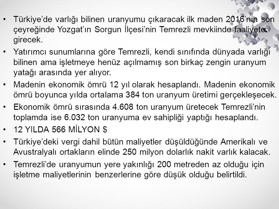 Türkiye'de varlığı bilinen uranyumu çıkaracak ilk maden 2016'nın son çeyreğinde Yozgat'ın Sorgun İlçesi'nin Temrezli mevkiinde faaliyete girecek. Yatı