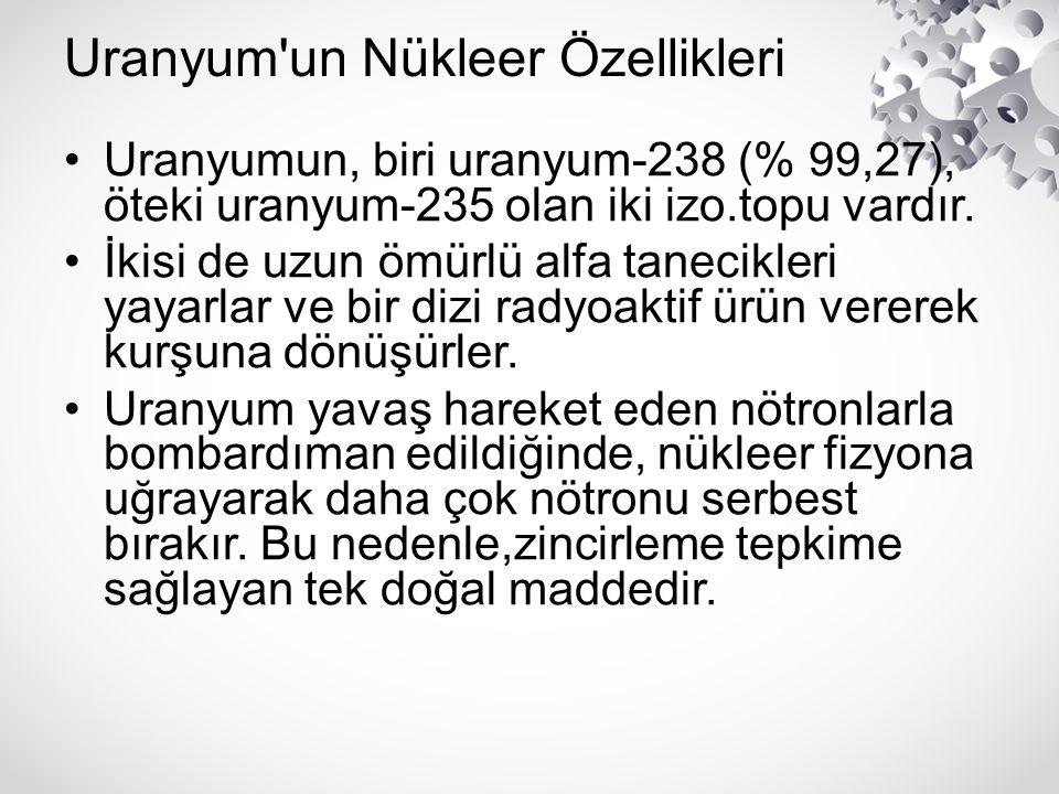 Uranyum'un Nükleer Özellikleri Uranyumun, biri uranyum-238 (% 99,27), öteki uranyum-235 olan iki izo.topu vardır. İkisi de uzun ömürlü alfa tanecikler
