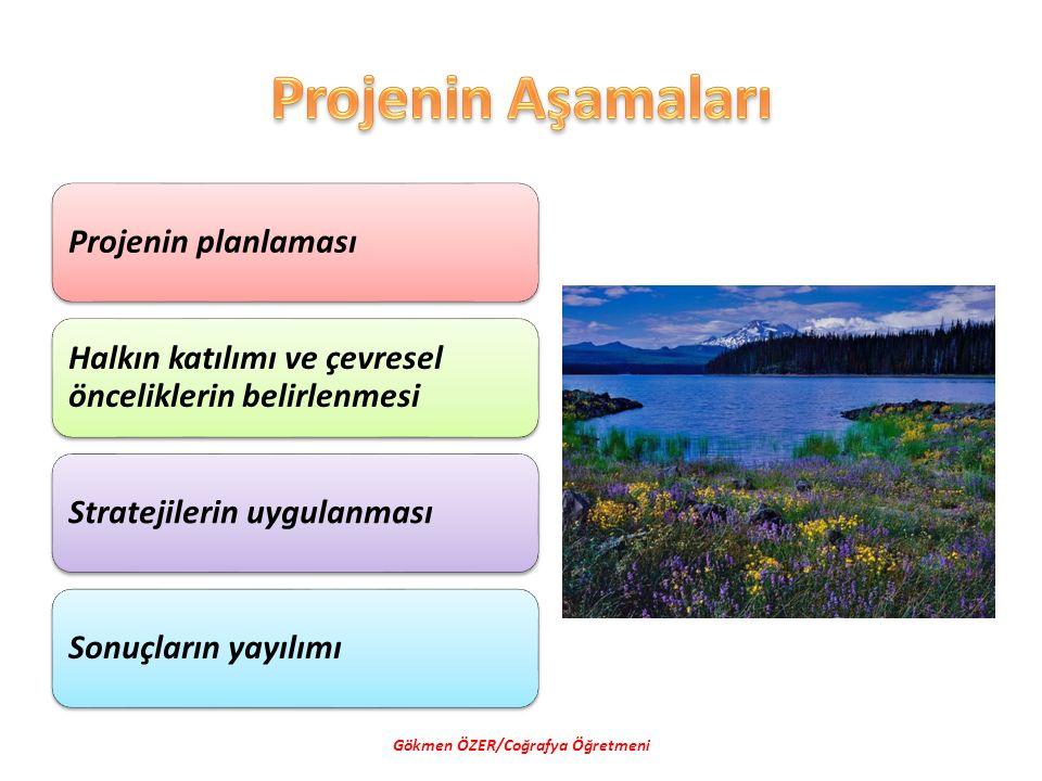 Projenin planlaması Halkın katılımı ve çevresel önceliklerin belirlenmesi Stratejilerin uygulanmasıSonuçların yayılımı Gökmen ÖZER/Coğrafya Öğretmeni