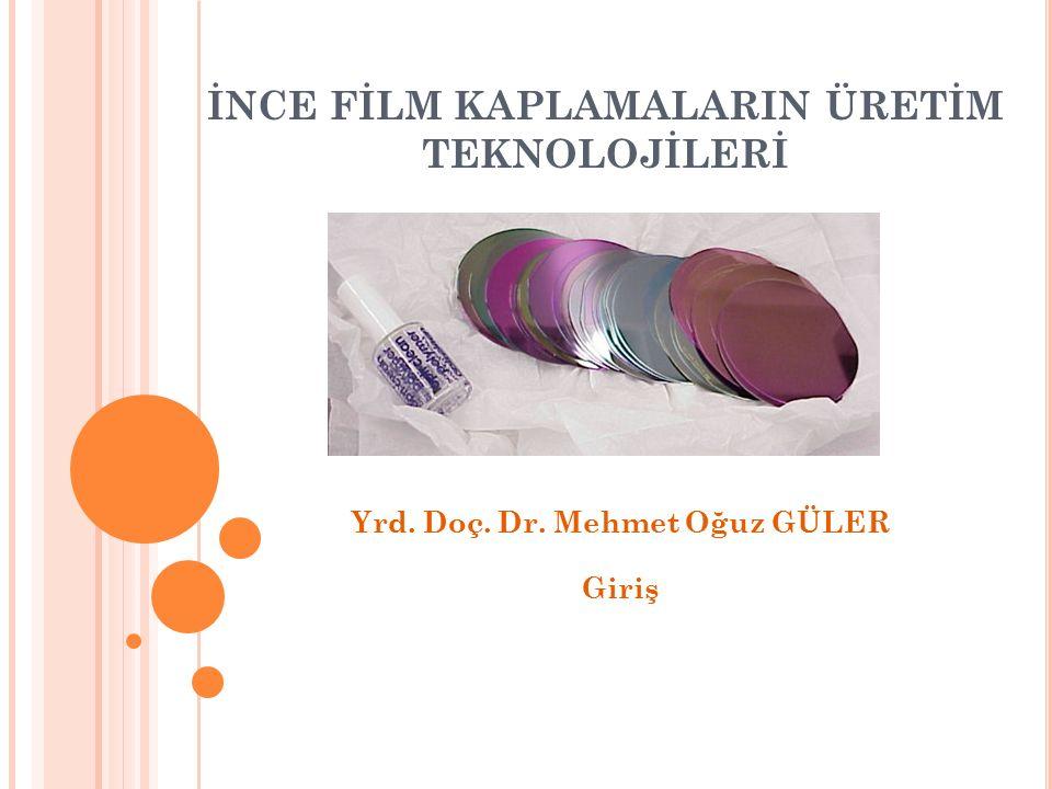 İNCE FİLM KAPLAMALARIN ÜRETİM TEKNOLOJİLERİ Yrd. Doç. Dr. Mehmet Oğuz GÜLER Giriş