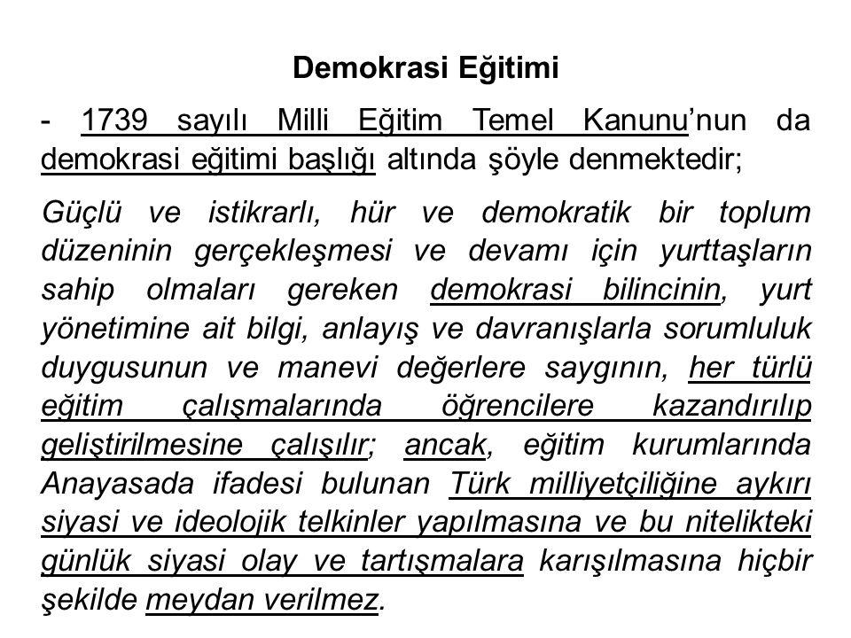 Demokrasi Eğitimi - 1739 sayılı Milli Eğitim Temel Kanunu'nun da demokrasi eğitimi başlığı altında şöyle denmektedir; Güçlü ve istikrarlı, hür ve demokratik bir toplum düzeninin gerçekleşmesi ve devamı için yurttaşların sahip olmaları gereken demokrasi bilincinin, yurt yönetimine ait bilgi, anlayış ve davranışlarla sorumluluk duygusunun ve manevi değerlere saygının, her türlü eğitim çalışmalarında öğrencilere kazandırılıp geliştirilmesine çalışılır; ancak, eğitim kurumlarında Anayasada ifadesi bulunan Türk milliyetçiliğine aykırı siyasi ve ideolojik telkinler yapılmasına ve bu nitelikteki günlük siyasi olay ve tartışmalara karışılmasına hiçbir şekilde meydan verilmez.