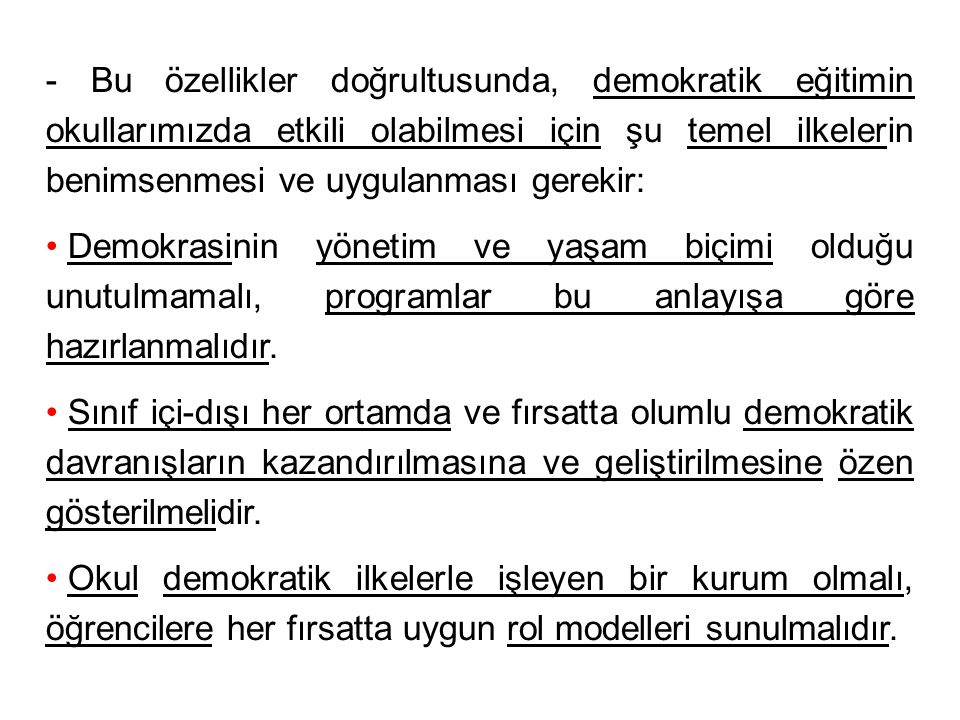 - Bu özellikler doğrultusunda, demokratik eğitimin okullarımızda etkili olabilmesi için şu temel ilkelerin benimsenmesi ve uygulanması gerekir: Demokrasinin yönetim ve yaşam biçimi olduğu unutulmamalı, programlar bu anlayışa göre hazırlanmalıdır.