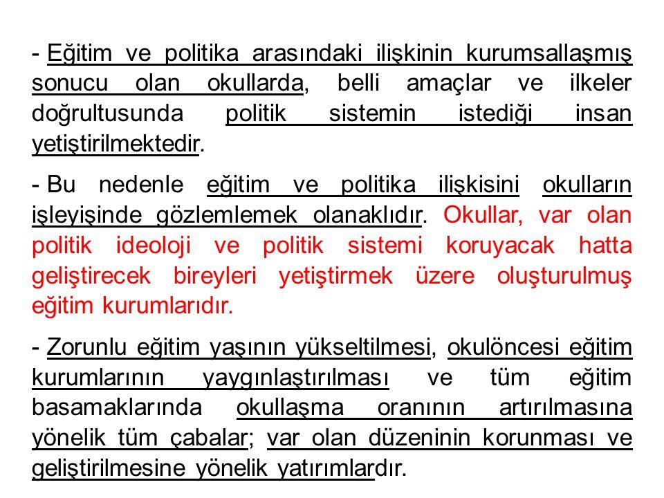- Eğitim ve politika arasındaki ilişkinin kurumsallaşmış sonucu olan okullarda, belli amaçlar ve ilkeler doğrultusunda politik sistemin istediği insan