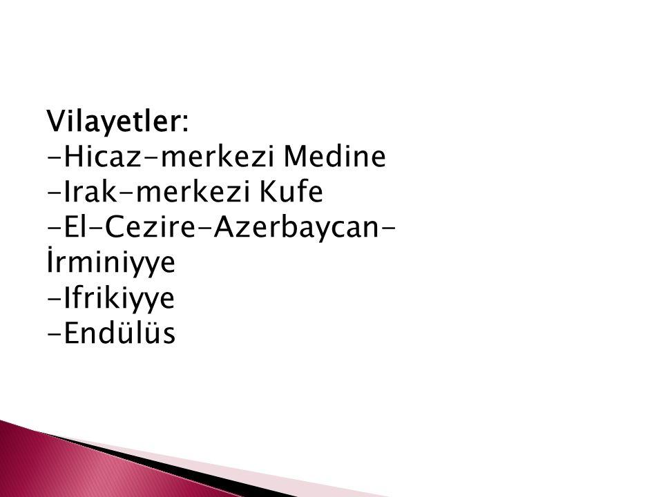 Vilayetler: -Hicaz-merkezi Medine -Irak-merkezi Kufe -El-Cezire-Azerbaycan- İrminiyye -Ifrikiyye -Endülüs