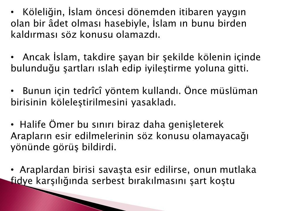 Köleliğin, İslam öncesi dönemden itibaren yaygın olan bir âdet olması hasebiyle, İslam ın bunu birden kaldırması söz konusu olamazdı. Ancak İslam, tak