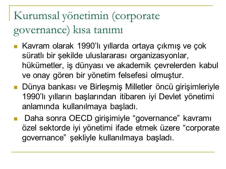 Kurumsal yönetimin (corporate governance) kısa tanımı Kavram olarak 1990'lı yıllarda ortaya çıkmış ve çok süratlı bir şekilde uluslararası organizasyonlar, hükümetler, iş dünyası ve akademik çevrelerden kabul ve onay gören bir yönetim felsefesi olmuştur.