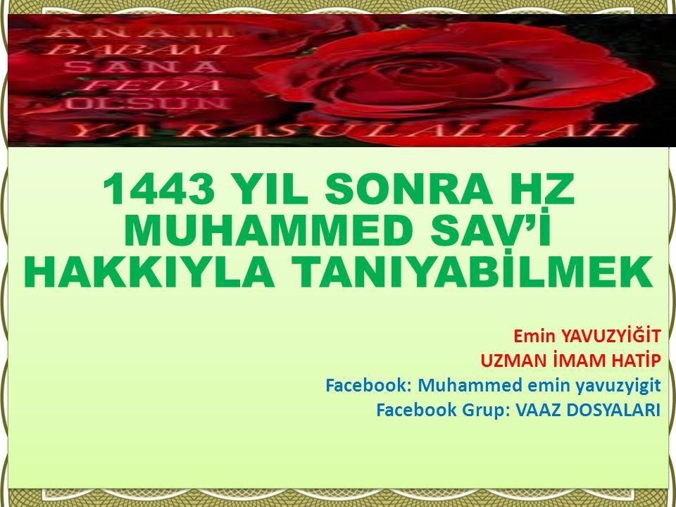 1443 YIL SONRA HZ MUHAMMED SAV'İ HAKKIYLA TANIYABİLMEK Emin YAVUZYİĞİT UZMAN İMAM HATİP Facebook: Muhammed emin yavuzyigit Facebook Grup: VAAZ DOSYALA