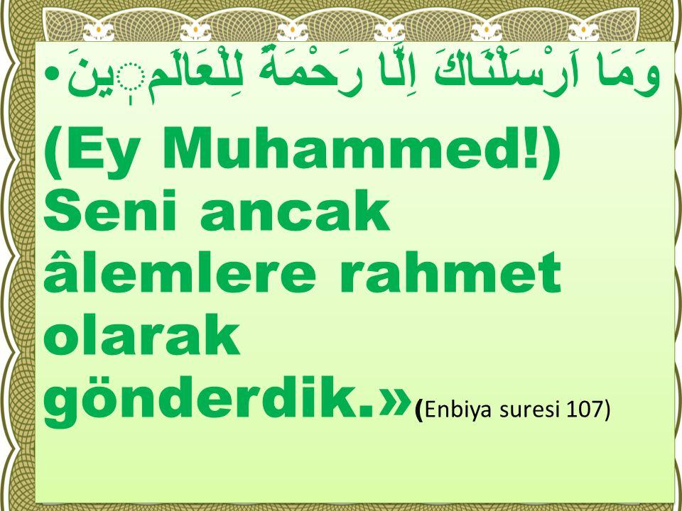 وَمَا اَرْسَلْنَاكَ اِلَّا رَحْمَةً لِلْعَالَمينَ (Ey Muhammed!) Seni ancak âlemlere rahmet olarak gönderdik.» ( Enbiya suresi 107) وَمَا اَرْسَلْنَاك