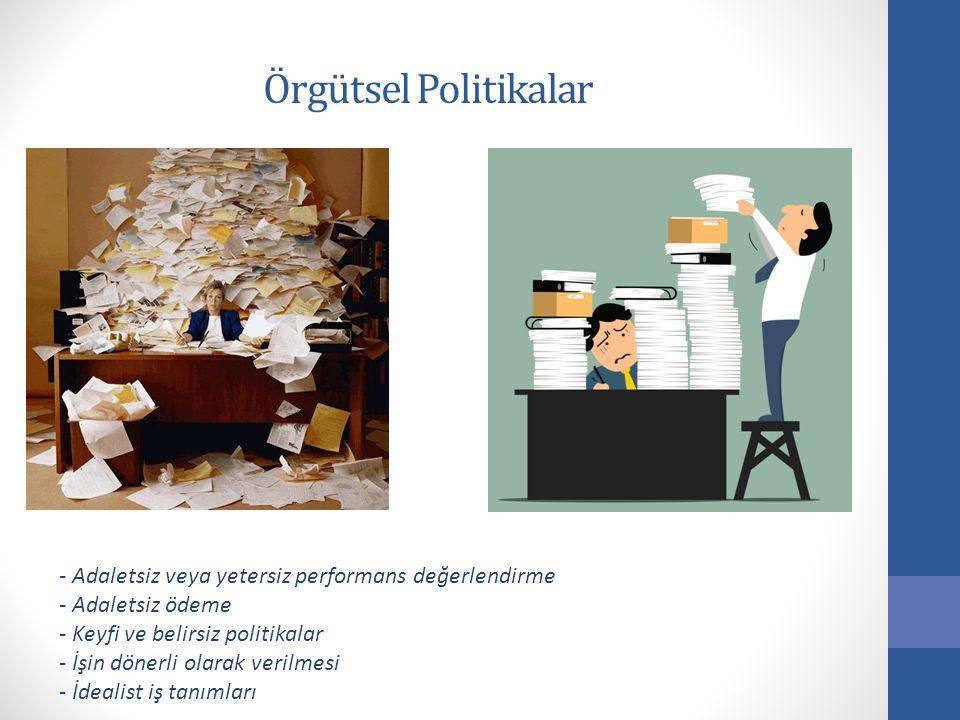 Örgütsel Politikalar - Adaletsiz veya yetersiz performans değerlendirme - Adaletsiz ödeme - Keyfi ve belirsiz politikalar - İşin dönerli olarak verilm