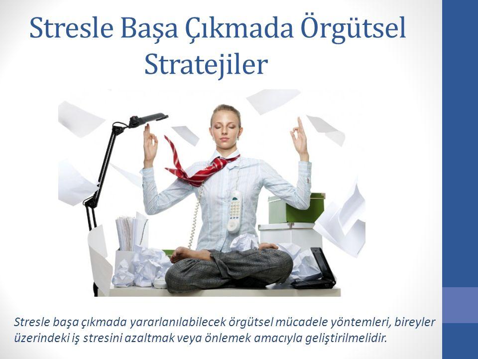 Stresle Başa Çıkmada Örgütsel Stratejiler Stresle başa çıkmada yararlanılabilecek örgütsel mücadele yöntemleri, bireyler üzerindeki iş stresini azaltm