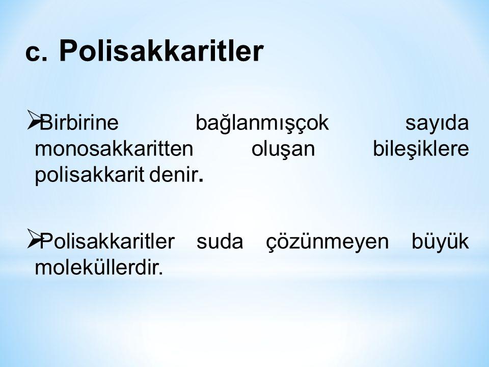 c. Polisakkaritler  Birbirine bağlanmışçok sayıda monosakkaritten oluşan bileşiklere polisakkarit denir.  Polisakkaritler suda çözünmeyen büyük mole
