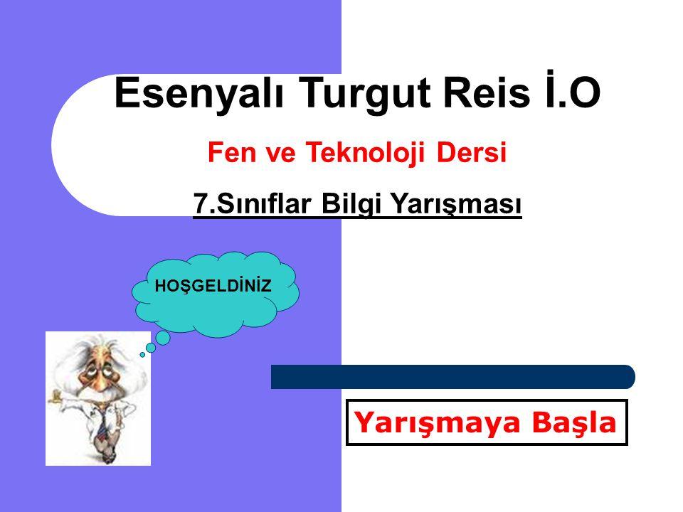 Esenyalı Turgut Reis İ.O Fen ve Teknoloji Dersi 7.Sınıflar Bilgi Yarışması Yarışmaya Başla HOŞGELDİNİZ