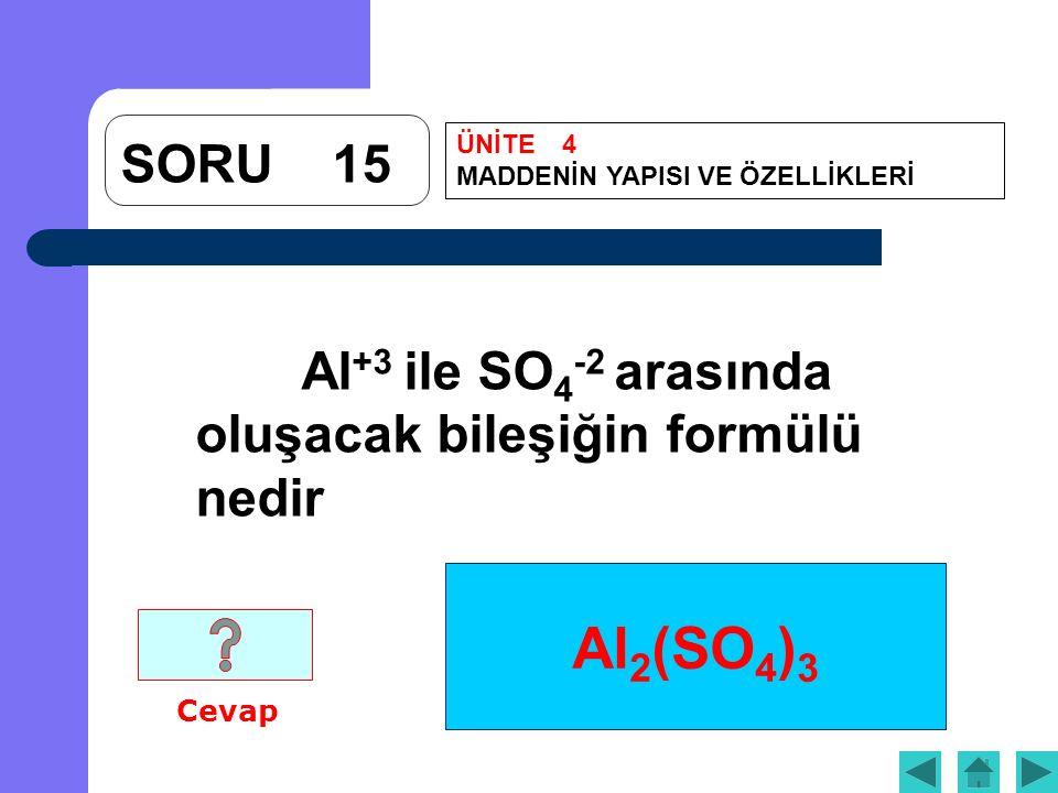 Al 2 (SO 4 ) 3 Al +3 ile SO 4 -2 arasında oluşacak bileşiğin formülü nedir Cevap SORU15 ÜNİTE4 MADDENİN YAPISI VE ÖZELLİKLERİ
