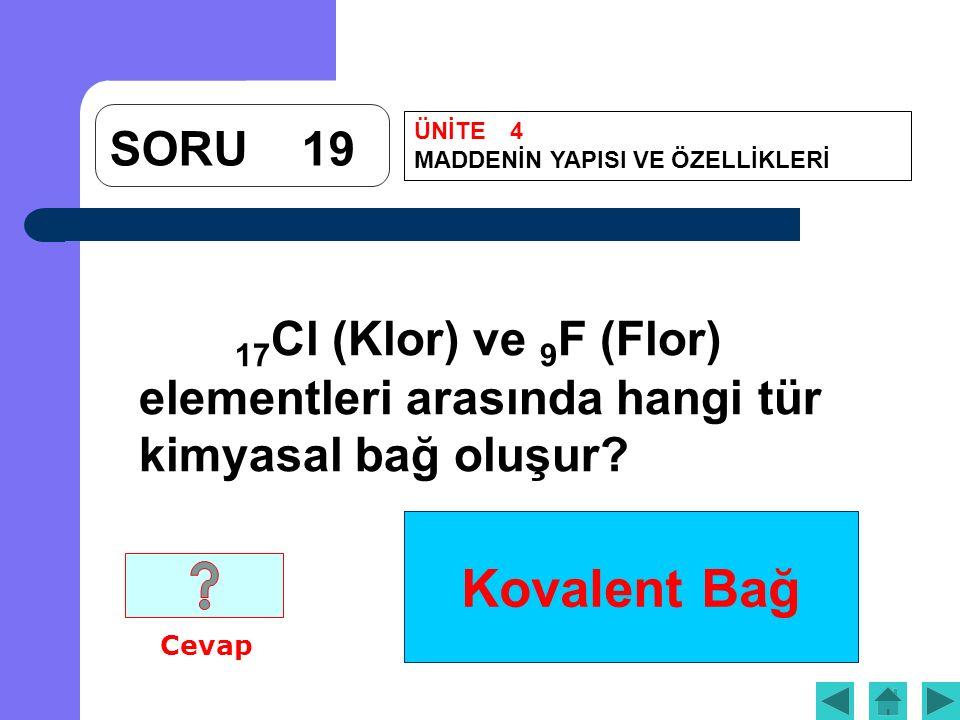 Kovalent Bağ SORU19 17 Cl (Klor) ve 9 F (Flor) elementleri arasında hangi tür kimyasal bağ oluşur? Cevap ÜNİTE4 MADDENİN YAPISI VE ÖZELLİKLERİ