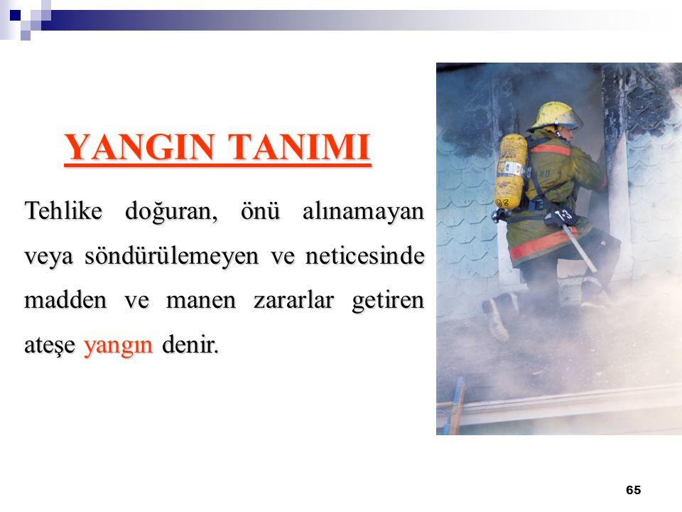 65 YANGIN TANIMI Tehlike doğuran, önü alınamayan veya söndürülemeyen ve neticesinde madden ve manen zararlar getiren ateşe yangın denir.
