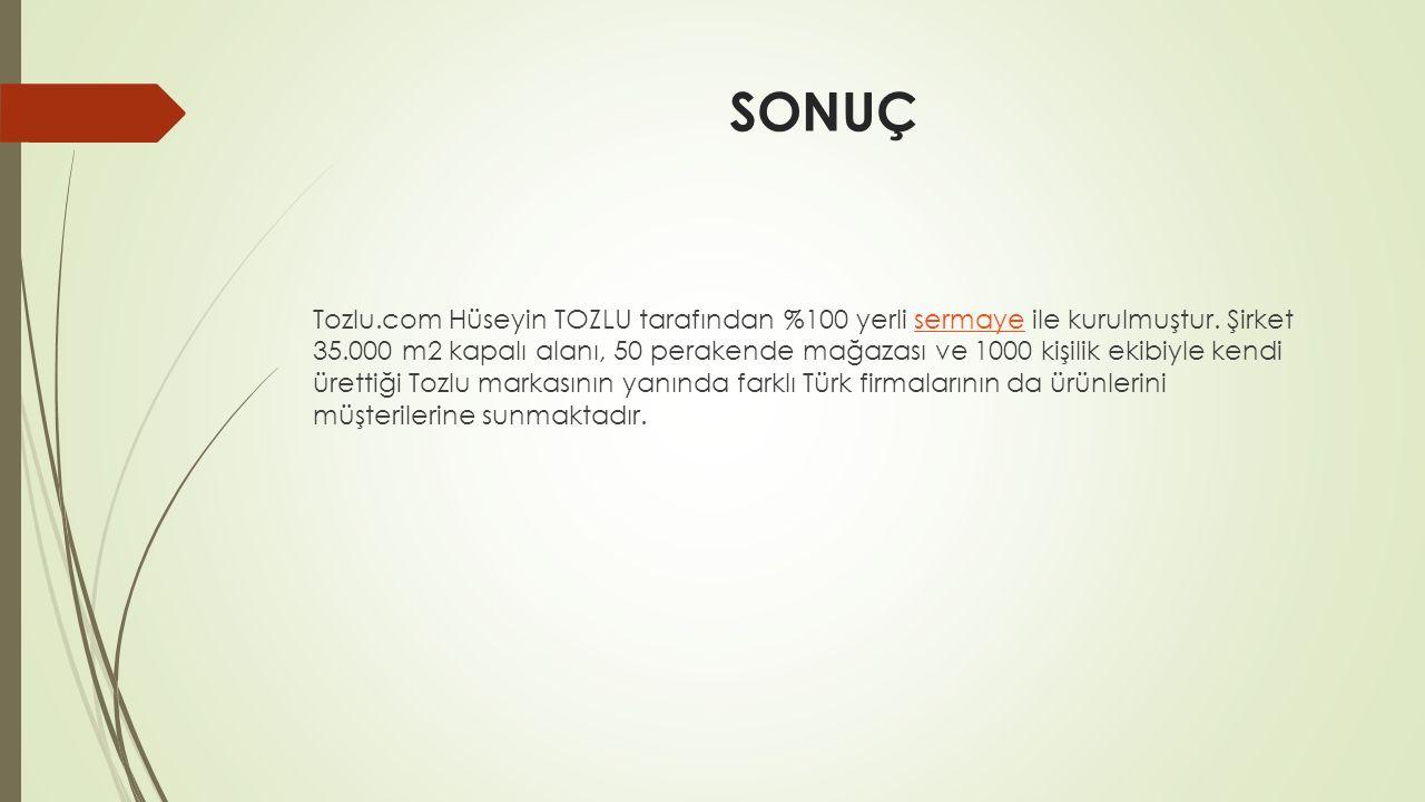 SONUÇ Tozlu.com Hüseyin TOZLU tarafından %100 yerli sermaye ile kurulmuştur. Şirket 35.000 m2 kapalı alanı, 50 perakende mağazası ve 1000 kişilik ekib