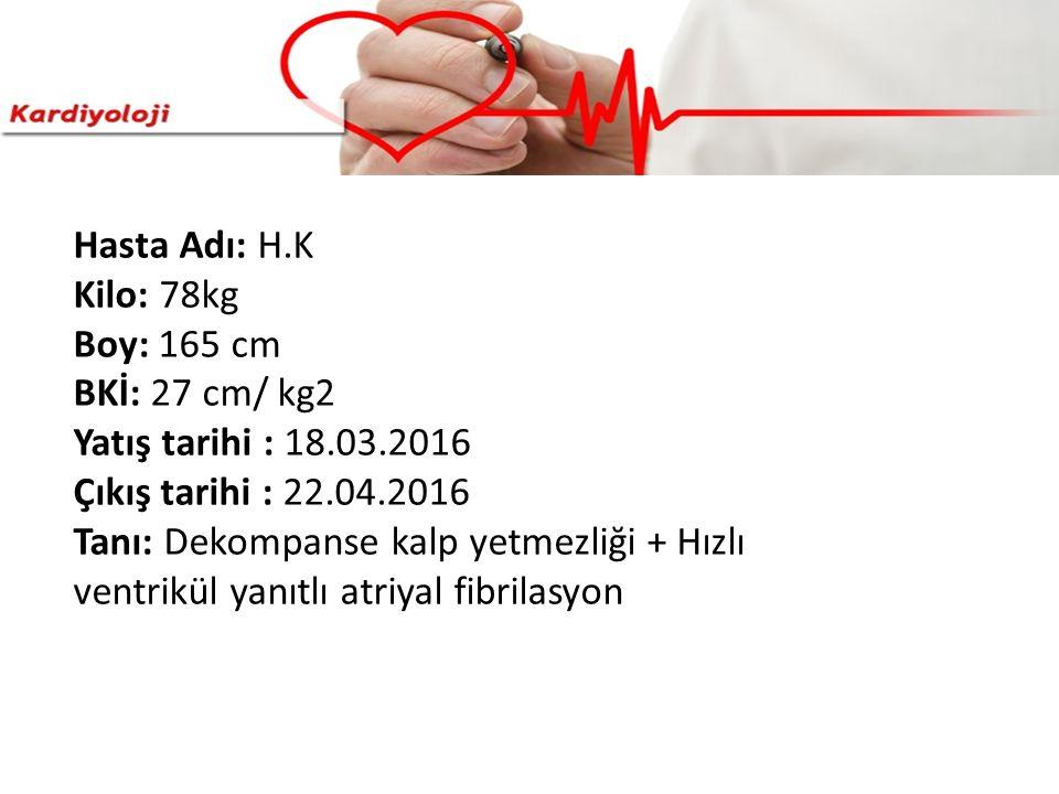 Hasta Adı: H.K Kilo: 78kg Boy: 165 cm BKİ: 27 cm/ kg2 Yatış tarihi : 18.03.2016 Çıkış tarihi : 22.04.2016 Tanı: Dekompanse kalp yetmezliği + Hızlı ven