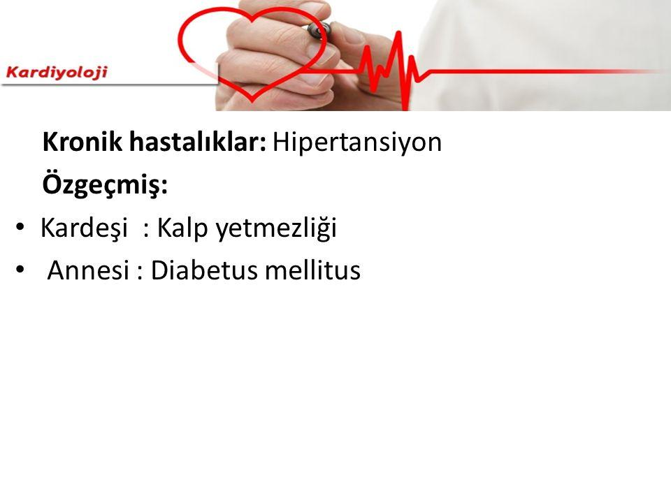 Kronik hastalıklar: Hipertansiyon Özgeçmiş: Kardeşi : Kalp yetmezliği Annesi : Diabetus mellitus