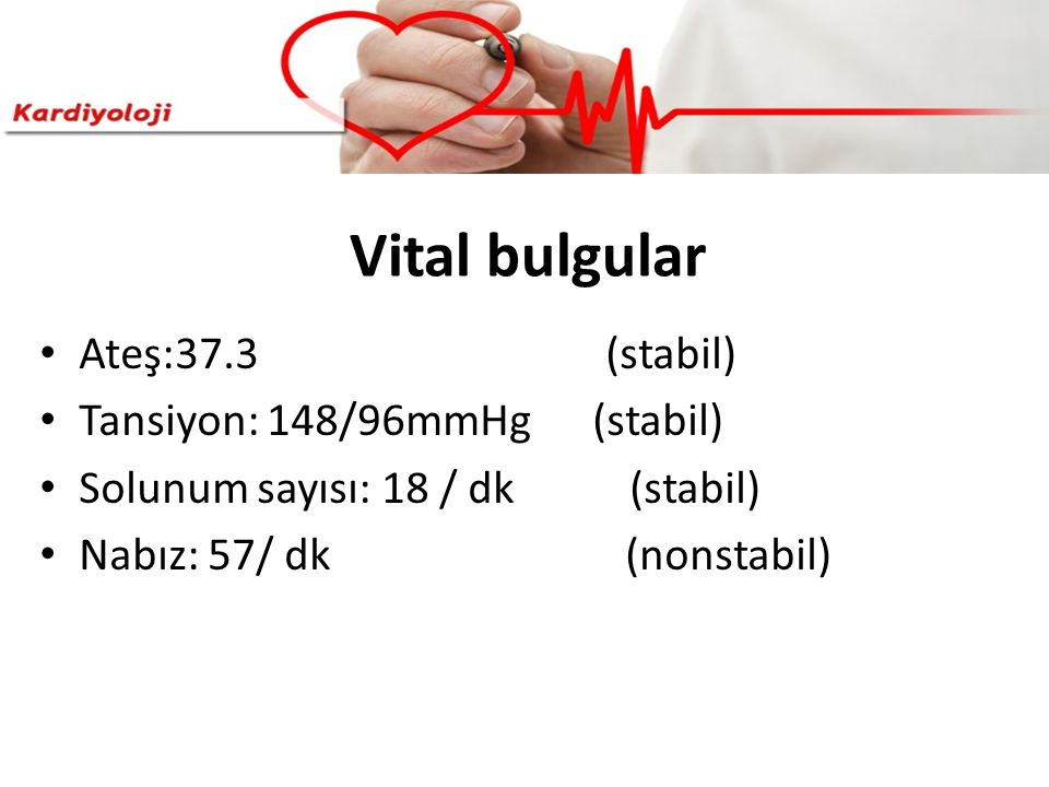 Vital bulgular Ateş:37.3 (stabil) Tansiyon: 148/96mmHg (stabil) Solunum sayısı: 18 / dk (stabil) Nabız: 57/ dk (nonstabil)