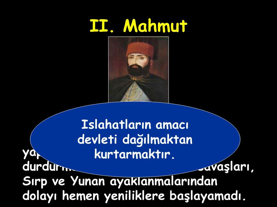 II.Mahmut 2. Mahmut, yenilikler (ıslahatlar) yaparak devletin kötü gidişini durdurmak istedi.