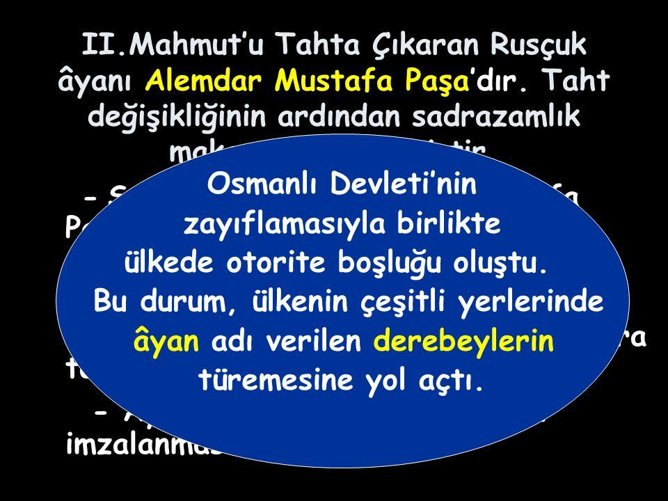 II.Mahmut'u Tahta Çıkaran Rusçuk âyanı Alemdar Mustafa Paşa'dır.