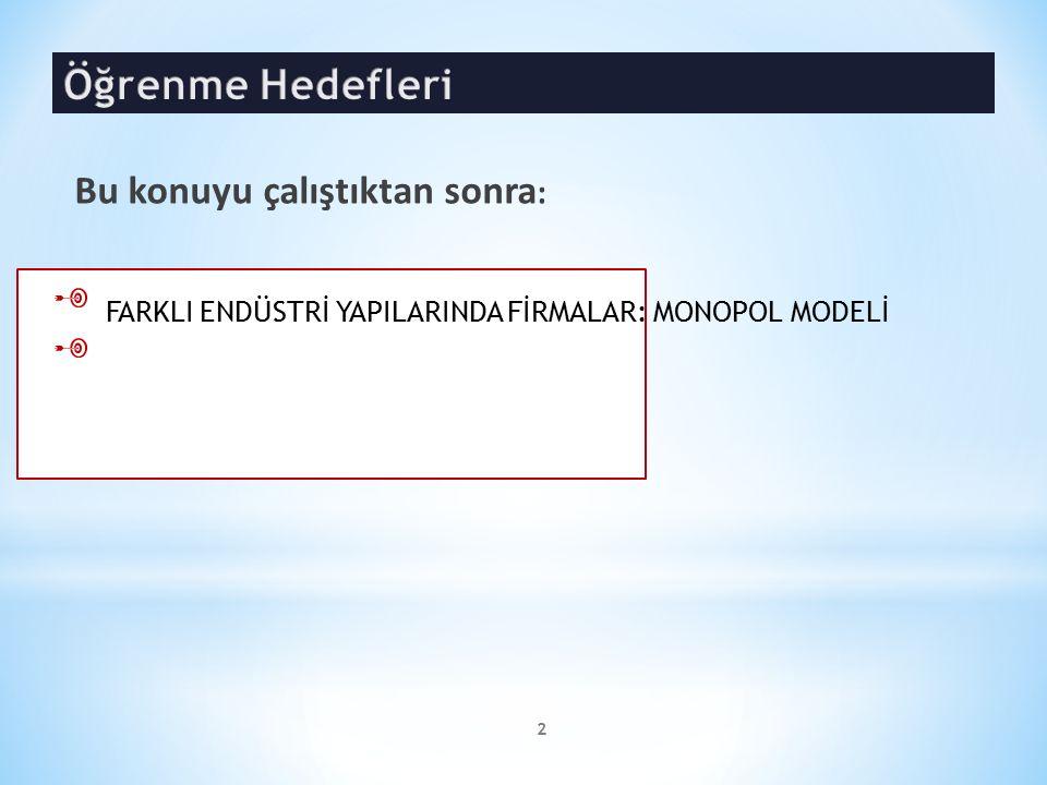2 FARKLI ENDÜSTRİ YAPILARINDA FİRMALAR: MONOPOL MODELİ Bu konuyu çalıştıktan sonra :