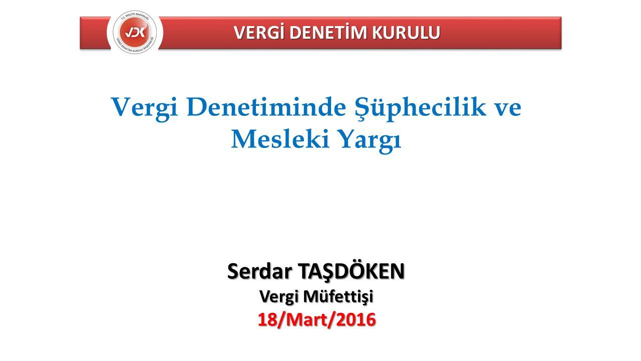VERGİ DENETİM KURULU Vergi Denetiminde Şüphecilik ve Mesleki Yargı Serdar TAŞDÖKEN Vergi Müfettişi 18/Mart/2016