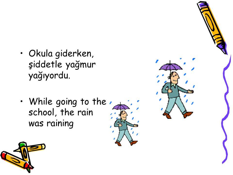 Okula giderken, şiddetle yağmur yağıyordu. While going to the school, the rain was raining