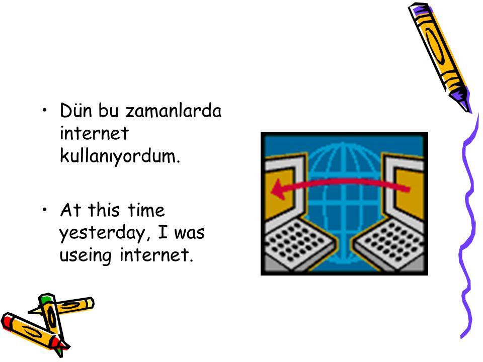 Dün bu zamanlarda internet kullanıyordum. At this time yesterday, I was useing internet.