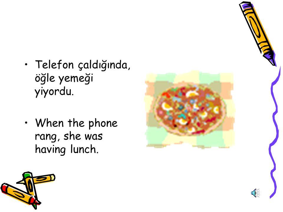 Telefon çaldığında, öğle yemeği yiyordu. When the phone rang, she was having lunch.