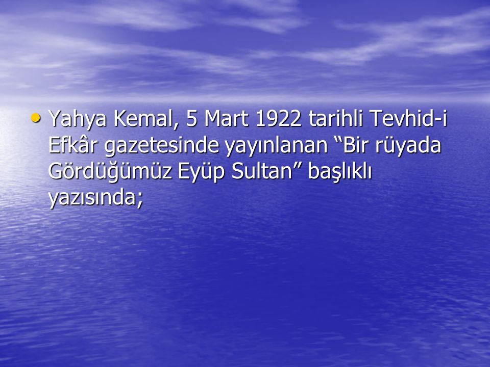 Yahya Kemal, 5 Mart 1922 tarihli Tevhid-i Efkâr gazetesinde yayınlanan Bir rüyada Gördüğümüz Eyüp Sultan başlıklı yazısında; Yahya Kemal, 5 Mart 1922 tarihli Tevhid-i Efkâr gazetesinde yayınlanan Bir rüyada Gördüğümüz Eyüp Sultan başlıklı yazısında;