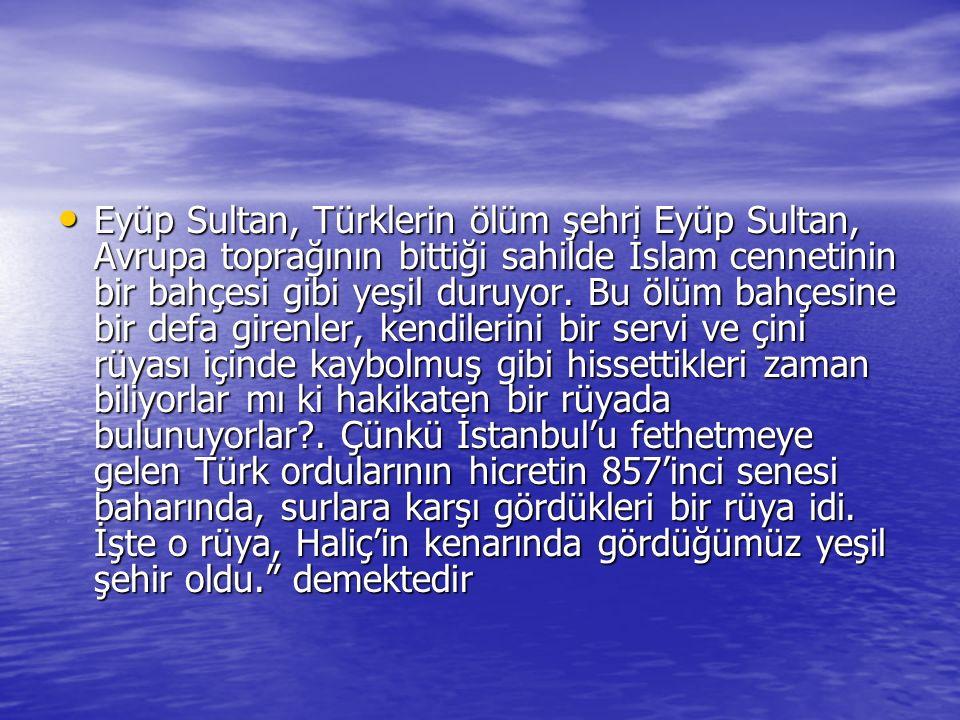 Eyüp Sultan, Türklerin ölüm şehri Eyüp Sultan, Avrupa toprağının bittiği sahilde İslam cennetinin bir bahçesi gibi yeşil duruyor.