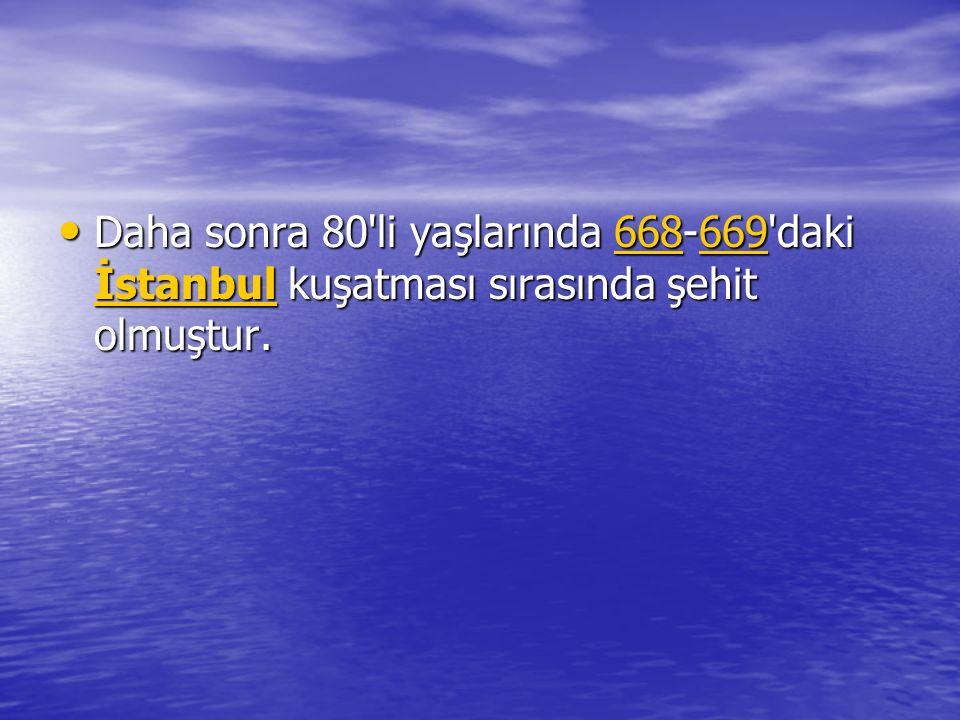 Daha sonra 80 li yaşlarında 668-669 daki İstanbul kuşatması sırasında şehit olmuştur.
