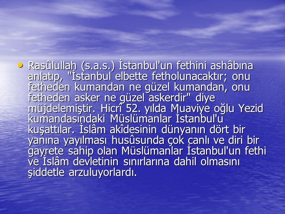 Rasûlullah (s.a.s.) İstanbul un fethini ashâbına anlatıp, İstanbul elbette fetholunacaktır; onu fetheden kumandan ne güzel kumandan, onu fetheden asker ne güzel askerdir diye müjdelemiştir.