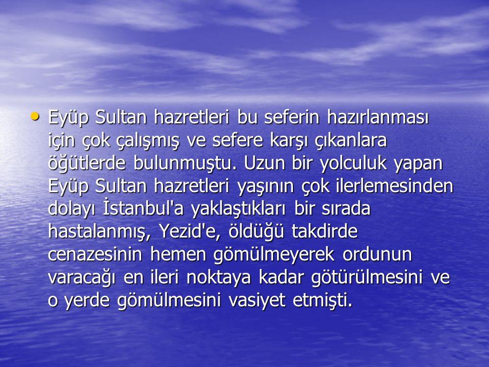 Eyüp Sultan hazretleri bu seferin hazırlanması için çok çalışmış ve sefere karşı çıkanlara öğütlerde bulunmuştu.